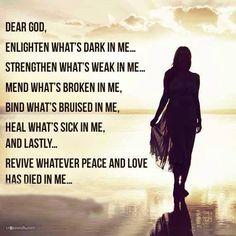 Dear God, enlighten what's dark in me. Strengthen what's weak in me. Mend what's broken in me, bind what's bruised in me, heal what's sick in me, & lastly... revive whatever peace & love has died in me.
