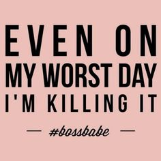 Even on my worst day I'm killing it #bossbabe