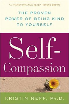 Self-Compassion: The Proven Power of Being Kind to Yourself by Kristin Neff