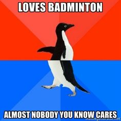 """Loves badminton. Almost nobody you know cares"" - Badminton Meme"