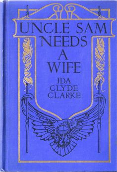 Uncle Sam Needs a Wife, by Ida Clyde Clark, The John C. Winston Co., Philadelphia, 1925 This book is a plea for feminine advice in running the country.