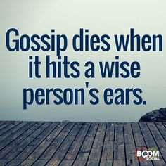 There is very little or no truth in gossip so don't feed the flame by helping to spread the rumors...let them die when they get to you.