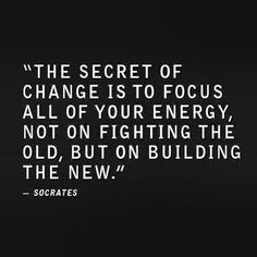 "Socrates ""the secret of change is to focus all of your energy, not on fighting the old, but on building the new."""