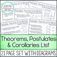 This 21 page resource includes the 122 Theorems, Postulates, & Corollaries that are used in a High School Geometry classroom. Most Theorems/Postulates/Corollaries have a diagram that goes with to help students better understand the concept. Important Information • This list was compiled from 5 different Theorem/Postulate/Corollary Lists.