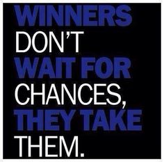Another one for everyday life, not just your business or career path! Sometimes a chance is exactly what you HAVE to take!