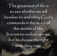 """The great test of life is to see whether we will hearken to and obey God's commands in the midst of the storms of life. It is not to endure storms, but to choose the right while they rage."" Henry B. Eyring (quote LDS Gen. Conf. Oct 2005; http://www.lds.org/general-conference/2005/10/spiritual-preparedness-start-early-and-be-steady?lang=eng)"