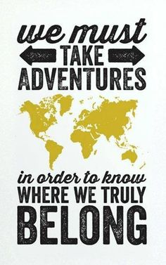 """""""We must take adventures, in order to know where we truly belong""""."""