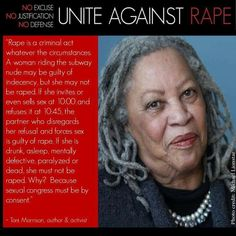 """Thank you Toni Morrison for standing with us against victim blaming.  """"Rape is a criminal act whatever the circumstances. A woman riding the subway nude may be guilty of indecency, but she may not be raped. If she invites or even sells sex at 10:00 and refuses it at 10:45, the partner who disregards her refusal and forces sex is guilty of rape. If she is drunk, asleep, mentally defective, paralyzed or dead, she must not be raped. Why? Because sexual congress must be by consent."""" - Toni…"""
