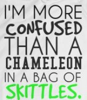 I'm more confused than a chameleon in a bag of skittles