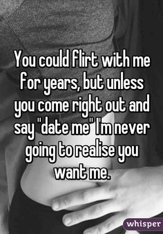 """You could flirt with me for years, but unless you come right out and say ""date me"" I'm never going to realise you want me."""