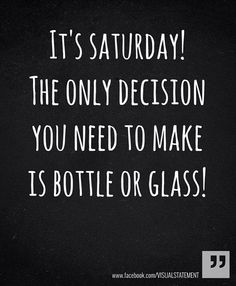It's Saturday! The only decision you need to make is bottle or glass!