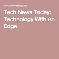 Tech News Today: Technology With An Edge