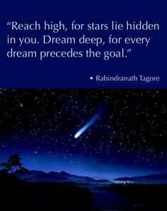 """Reach high, for stars lie hidden in you. Dream deep, for every dream precedes the goal.""""  ― Rabindranath Tagore, Indian poet and winner of the Nobel Prize in Literature in 1913.  tags: goals, inspiration"""