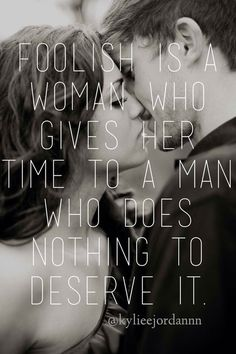 """""""Foolish is a woman who gives her time to a man who does nothing to deserve it."""""""