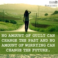 NO AMOUNT OF GUILT CAN CHANGE THE PAST AND NO AMOUNT OF WORRYING CAN CHANGE THE FUTURE...  Change quote via www.MarcandAngel.com