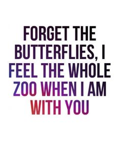 """Forget the butterflies, I feel the whole zoo when I'm with you."""