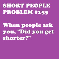 Short People Problem Someone actually asked me this over the weekend. Short People Humor, Short People Problems, Short Jokes, Small Girl Problems, Short Girl Quotes, Short Person, I Can Relate, Amazing Quotes, Short Girls