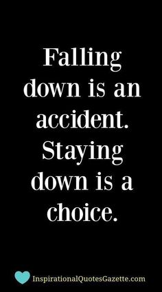 """Falling down is an accident. Staying down is a choice."""