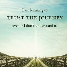 I am learning to trust the journey even if i dont understand it