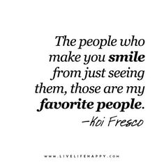 Quotes about Happiness : The people who make you smile from just seeing them those are my favorite peopl