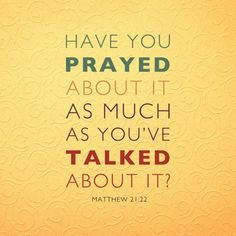 Have you prayed about it as much as you've talked about it? Yep!