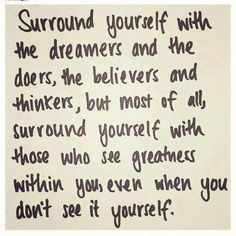 Surround yourself with people who see your greatness