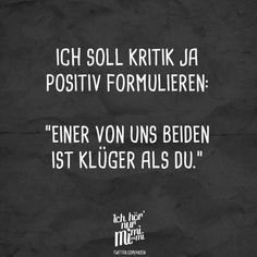 """I am supposed to formulate criticism positively: """"One of us Ich soll Kritik ja positiv formulieren: """"Einer von uns beiden ist klüger als du."""" – VISUAL ST… I'm supposed to put criticism positively: """"One of us is smarter than you. Sarcasm Quotes, Sarcasm Humor, Funny Quotes, Inspirational Quotes About Love, Love Quotes, Cute Text, Funny Relationship Status, Relationship Pictures, Quotes About Love And Relationships"""