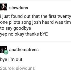 Don't know if that's true, but I mean... It actually is a pretty good first impression. I feel like he needed to be ready for the chaos that is twenty one pilots, so he might as well have heard one of the most emotional and chaotic songs first.