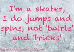 yessss :) everyone that doesn't know about figure skating calls our skills 'twirls' and 'tricks'. Ice Skating Funny, Ice Skating Quotes, Figure Skating Quotes, Figure Skating Dresses, Skate 3, Ice Dance, Ice Princess, Sport Quotes, Roller Skating