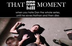 when you hate Dan the whole series, until he saves Nathan and then dies