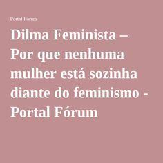 Dilma Feminista – Por que nenhuma mulher está sozinha diante do feminismo - Portal Fórum