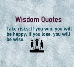 Taking risks is always rewarding, irrespective of whether we lose of win. If you happen to lose you will become wise. If you win, you will be happy. Wisdom Quotes about being happy: Take risks: If you win, you will be happy; if you lose, you will be wise. Author unknown.    http://www.braintrainingtools.org/skills/category/quotes/emotional-quotes/happiness-quotes/happy-quotes