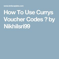 How To Use Currys Voucher Codes ? by Nikhilsri99