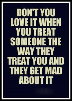 I've said this soooo many times!!! I will treat YOU just as YOU treat me.... if that's bad, then that's YOUR fault!!!