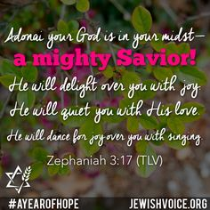 """""""Adonai your God is in your midst— a mighty Savior! He will delight over you with joy. He will quiet you with His love. He will dance for joy over you with singing. Zephaniah 3 17, Messianic Judaism, Scripture Of The Day, Prayer Scriptures, Close To My Heart, Savior, Good News, Love Him, Singing"""