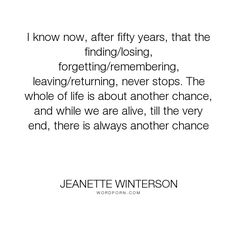 """Jeanette Winterson - """"I know now, after fifty years, that the finding/losing, forgetting/remembering, leaving/returning,..."""". hope, living, perseverance, determination, chances"""