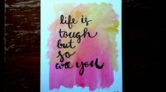 """""""Life is tough but so are you"""""""