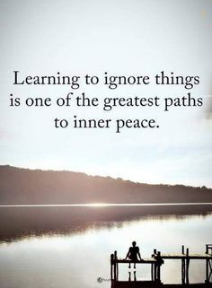 inner peace quotes learning to ignore things is one of the greatest paths to inner peace.