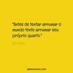"""""""Antes de tentar arrumar o mundo tente arrumar seu próprio quarto."""" Bill Gates"""
