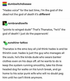 *Hades voice* for the last time, Iªm the god of the dead not the god of death it's different & *points to Winged dude* That's Thanatos, *he's* the god of death!%sunshine-tattoo Thanatos is the emo boy all y'all think hades is and Rick Riordan, Greek Mythology Humor, Greek And Roman Mythology, Greece Mythology, Greek Memes, Funny Greek, Percy Jackson Memes, Percy Jackson Tattoo, Percy Jackson Gods