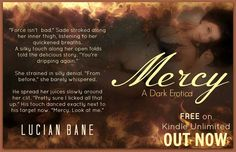 ✶*¨`*☆Mercy: A Dark Erotica~Available Now ✫*¨*✶ Snippet~18+ for language and sexual situations*  Sade wondered if she'd chickened out when she finally knocked on his door. The fact that she knocked got him hard. It meant she was nervous. Did he love her nervous or what? She opened the door and Sade's breath left him at seeing how she'd dressed. A soft black dress with small straps, letting him see her delicate shoulders. The material hugged her small body all the way down to her feet. He…