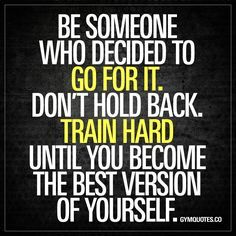 Be someone who decided to go for it. Don't hold back. Train hard until you become the best version of yourself. Don't be the one that did NOT go for it. Chase your dreams. Train hard and don't hold back until you become the best version of yourself! www.gymquotes.co for all our motivational gym and workout quotes!