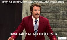 I read the peer review comments on my article while sober. I IMMEDIATELY REGRET THIS DECISION.