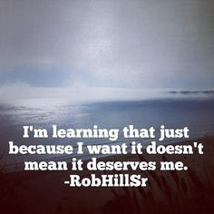 Im learning that just because I want it doesn't mean it deserves me.. --RobHillSr