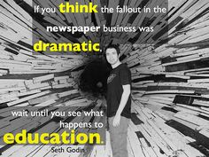 If you think the fallout in the newspaper business was dramatic, wait until you see what happens to education. - Seth Godin