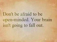 Don't be afraid to be open-minded. Your brain isn't going to fall out.