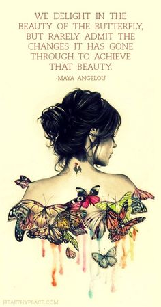 """We delight in the beauty of the butterfly, but rarely admit the changes it has gone through to achieve that beauty"" Maya Angelou 
