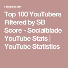 Top 100 YouTubers Filtered by SB Score - Socialblade YouTube Stats | YouTube Statistics