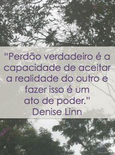 Perdão verdadeiro é a capacidade de aceitar a realidade do outro e fazer isso é um ato de poder. Denise Linn