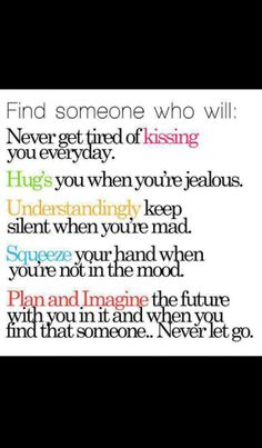 Find someone who will... never get tired of kissing you everyday; hug you when you're jealous; understandingly keep silent when you're mad; squeeze your hand when you're not in the mood; plan and imagine the future with you in it. And, when you find that someone, never let go.